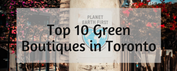 Top 10 Green Boutiques in Toronto