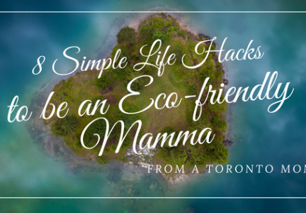 8 Simple Life Hacks to be an Eco-friendly Mamma from a Toronto Mom